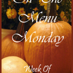 ON THE MENU MONDAY~ Week Of October 11, 2011