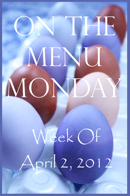 ON THE MENU MONDAY~ EASTER WEEK 2012