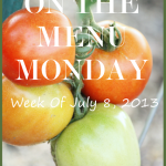 ON THE MENU MONDAY~ WEEK OF JULY 8, 2013