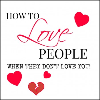 HOW TO LOVE PEOPLE WHEN THEY DON'T LOVE YOU