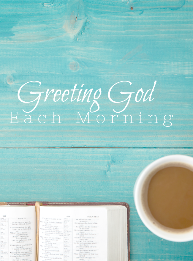 GREETING GOD EACH MORNING- How we greet the day and God will make a big difference in our attitude and life