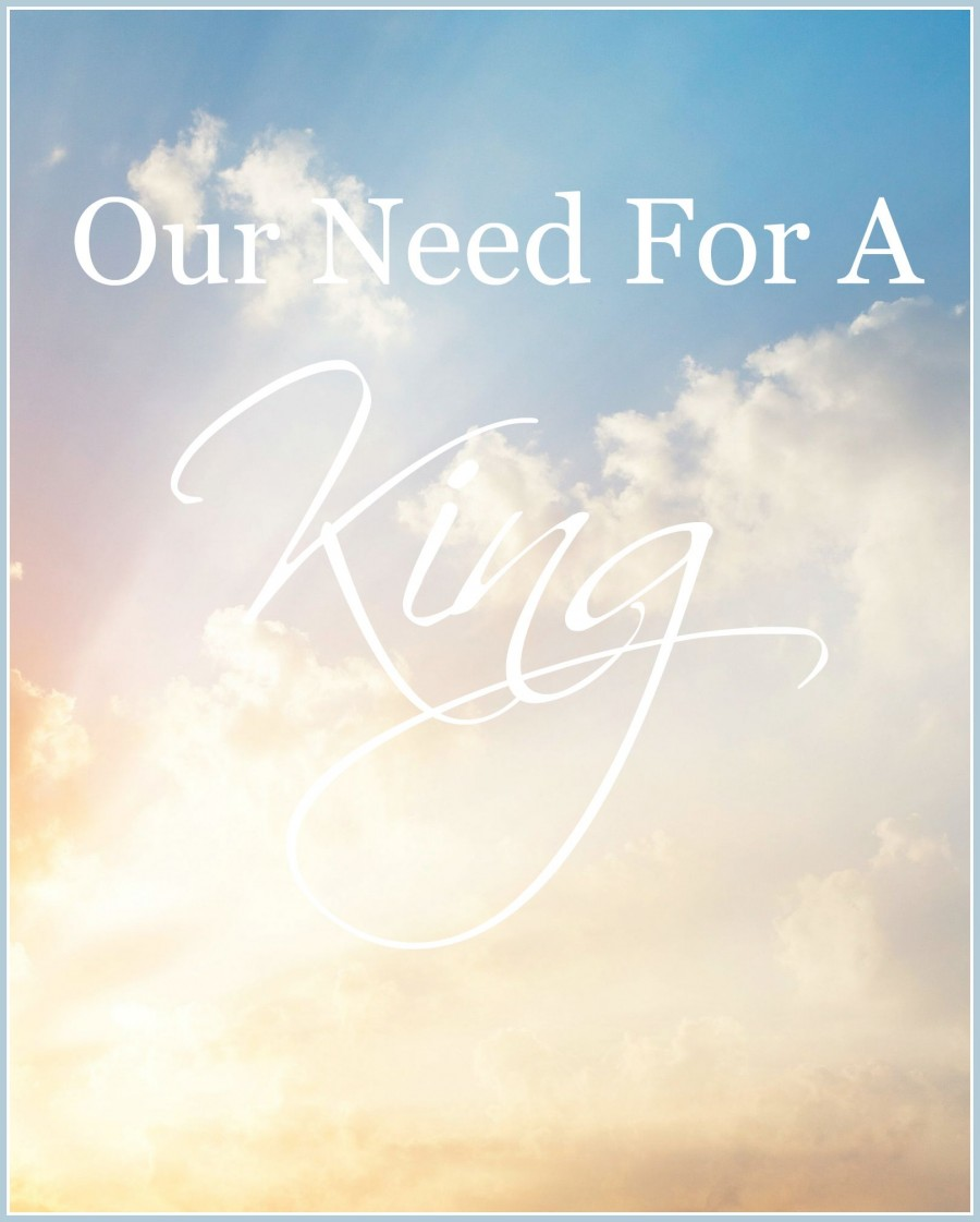 OUR NEED FOR A KING- Lets discuss the spiritual truths about our KING-stonegableblog.com