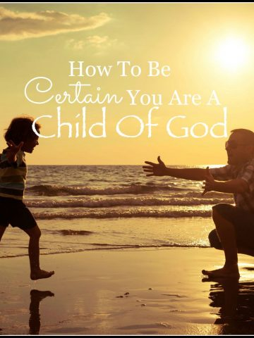 HOW TO BE CERTAIN THAT YOU ARE A CHILD OF GOD