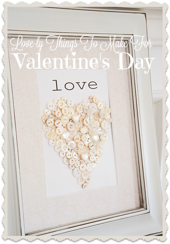 LOVE-LY THINGS TO MAKE FOR VALENTINE'S DAY- 7 easy projects