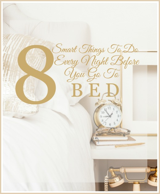 8 SMART THINGS TO DO EVERY NIGHT BEFORE YOU GO TO BED-