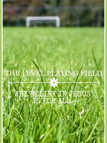 THE LEVEL PLAYING FIELD- Why life in Christ is offered to ALL!