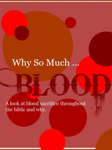 WHY SO MUCH BLOOD? Looking at why we see so many blood sacrifices in the bible.