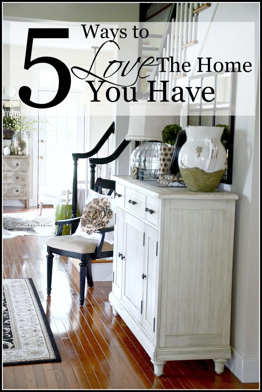 5 WAYS TO LOVE THE HOME YOU HAVE-stonegableblog.com